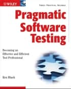 Pragmatic Software Testing - Becoming an Effective and Efficient Test Professional ebook by Rex Black