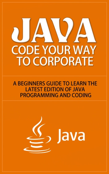 Java - Code Your Way to Corporate - A Beginners Guide to Learn the Latest Edition of Java Programming and Coding ebook by Anton Romanov