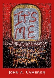 IT'S ME, Edward Wayne Edwards, the Serial Killer You Never Heard Of ebook by Cameron, John A.