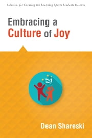 Embracing a Culture of Joy - How Educators Can Bring Joy to Their Classrooms Each Day ebook by Dean Shareski