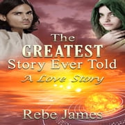 The Greatest Story Ever Told: A Love Story audiobook by Rebe James