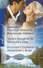 Practical Widow To Passionate Mistress/Vicar's Daughter To Viscount's Lady/Innocent Courtesan To Adventurer's Bride ebook by Louise Allen