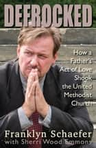 Defrocked - How A Father's Act of Love Shook the United Methodist Church ebook by Franklyn Schaefer, Sherri Wood Emmons