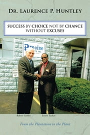 SUCCESS BY CHOICE NOT BY CHANCE WITHOUT EXCUSES - From the Plantation to the Plant ebook by Laurence P. Huntley