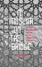 A Muslim on the Bridge: On Being an Iraqi-Arab Muslim in the Twenty-First Century ebook by Ali Shakir