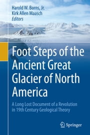 Foot Steps of the Ancient Great Glacier of North America - A Long Lost Document of a Revolution in 19th Century Geological Theory ebook by Kirk Allen Maasch, Harold W. Borns, Jr.