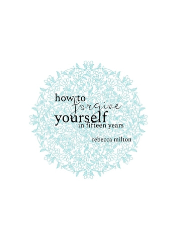 How to Forgive Yourself in Fifteen Years ebook by Rebecca M Milton