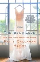 The Idea of Love - A Novel ebook by Patti Callahan Henry