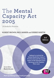 The Mental Capacity Act 2005 - A Guide for Practice ebook by Dr. Robert E. Brown,Paul Barber,Debbie Martin