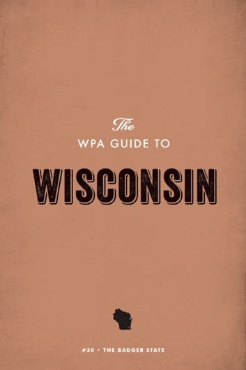 The WPA Guide to Wisconsin - The Badger State ebook by Federal Writers' Project