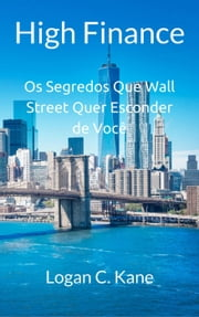 High Finance: Os Segredos Que Wall Street Quer Esconder de Você ebook by Logan C. Kane
