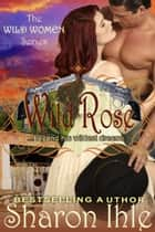 Wild Rose (The Wild Women Series, Book 3) ebook by Sharon Ihle