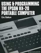 Using and programming the Epson HX-20 portable computer ebook by E. Balkan