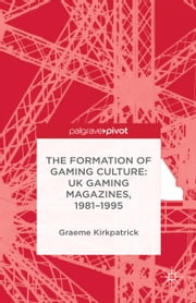 The Formation of Gaming Culture - UK Gaming Magazines, 1981-1995 ebook by G. Kirkpatrick