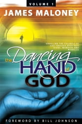 Volume 1 The Dancing Hand of God - Unveiling the Fullness of God through Apostolic Signs, Wonders, and Miracles ebook by James Maloney