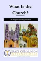 What Is the Church? Its Purpose and Organization ebook by Grace Communion International