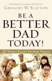 Be a Better Dad Today! - 10 Tools Every Father Needs ebook by Gregory W. Slayton,Charles Colson