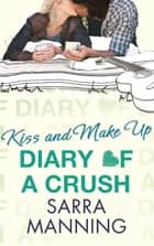 Diary of a Crush: Kiss and Make Up - Number 2 in series ebook by Sarra Manning