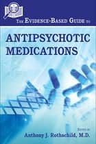 The Evidence-Based Guide to Antipsychotic Medications ebook by Anthony J. Rothschild