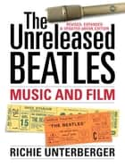 The Unreleased Beatles: Music and Film (Revised & Expanded Ebook Edition) ebook by Richie Unterberger