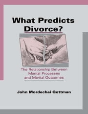 What Predicts Divorce? - The Relationship Between Marital Processes and Marital Outcomes ebook by John Mordechai Gottman