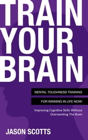 Train Your Brain: Mental Toughness Training For Winning In Life Now! - Improving Cognitive Skills without Overworking the Brain ebook by Jason Scotts