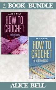 "(2 Book Bundle) ""How To Crochet For Beginners"" & ""How To Crochet For Intermediates"" - Crochet, #4 ebook by Alice Bell"