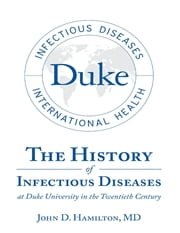 The History of Infectious Diseases At Duke University In the Twentieth Century ebook by John D. Hamilton, MD