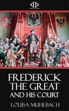 Frederick the Great and His Court - A Historical Romance ebook by Louisa Muhlbach