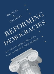 Reforming Democracies - Six Facts About Politics That Demand a New Agenda ebook by Douglas A. Chalmers