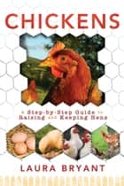 Chickens: A Step-by-Step Guide to Raising and Keeping Hens ebook by Laura Bryant