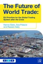 The Future of World Trade - EU Priorities for the Global Trading System after the Crisis ebook by Hanns Glatz, Ana Palacio, Razeen Sally