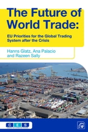 The Future of World Trade - EU Priorities for the Global Trading System after the Crisis ebook by Hanns Glatz,Ana Palacio,Razeen Sally