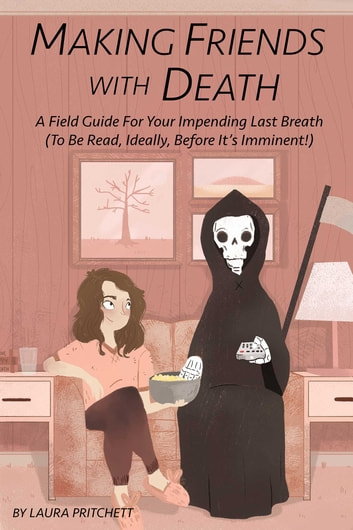 Making Friends with Death - A Field Guide for Your Impending Last Breath (to be read, ideally, before it's imminent!) ebook by Laura Pritchett