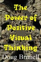 The Power of Positive Visual Thinking ebook by Doug Brunell