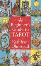 A Beginner's Guide To Tarot - Get started with quick and easy tarot fundamentals ebook by Kathleen Olmstead