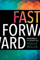 Fast Forward - The Future(s) of the Cinematic Arts ebook by Holly Willis
