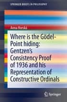 Where is the Gödel-point hiding: Gentzen's Consistency Proof of 1936 and His Representation of Constructive Ordinals ebook by Anna Horská