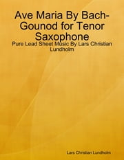 Ave Maria By Bach-Gounod for Tenor Saxophone - Pure Lead Sheet Music By Lars Christian Lundholm ebook by Lars Christian Lundholm
