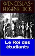Le Roi des étudiants ebook by Wenceslas-Eugène Dick