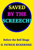 Saved by the Screeech!: Before the Bell Rings ebook by D. Patrick Bickerdike