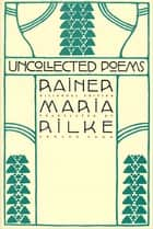 Uncollected Poems - Bilingual Edition ebook by Rainer Maria Rilke, Edward Snow