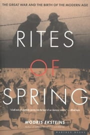 Rites of Spring - The Great War and the Birth of the Modern Age ebook by Modris Eksteins Professor of History