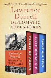 Diplomatic Adventures - Esprit de Corps, Stiff Upper Lip, and Sauve Qui Peut ebook by Lawrence Durrell