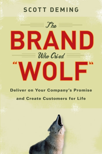 The Brand Who Cried Wolf - Deliver on Your Company's Promise and Create Customers for Life ebook by Scott Deming