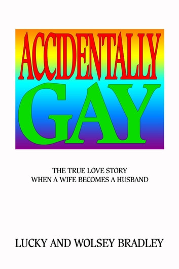 Accidentally Gay - The True Love Story When a Wife Becomes a Husband ebook by Lucky and Wolsey Bradley