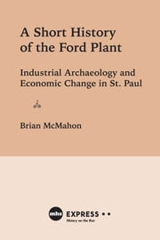 A Short History of the Ford Plant - Industrial Archaeology and Economic Change in St. Paul ebook by Brian McMahon