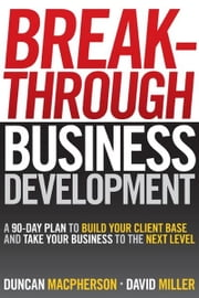Breakthrough Business Development: A 90-Day Plan to Build Your Client Base and Take Your Business to the Next Level ebook by MacPherson, Duncan