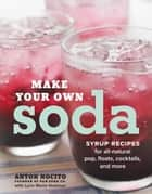 Make Your Own Soda - Syrup Recipes for All-Natural Pop, Floats, Cocktails, and More ebook by Anton Nocito, Lynn Marie Hulsman