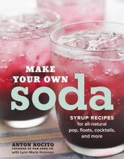 Make Your Own Soda - Syrup Recipes for All-Natural Pop, Floats, Cocktails, and More ebook by Anton Nocito,Lynn Marie Hulsman